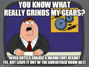 If you're forcing me to pay it, then it's part of the cost.: YOU KNOW WHAT  REALLY GRINDS MY GEARS?  MY  GEARS  WHEN HOTELS CHARGEAMANDATORYRESORT  FEE, BUT LEAVE IT OUT OF THEADVERTISED ROOM RATE  imgflip.com If you're forcing me to pay it, then it's part of the cost.