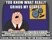 Please dont do this: YOU KNOW WHAT REALLY  GRINDS MY GEARS?  MY  PEOPLE IN PUBLIC PLACES WHO THINK WE ALL  WANT TO WATCH THEIR YOUTUBE VIDEOS AND  LISTEN TO THEIR MUSIC. PUT ON HEADPHONES! Please dont do this