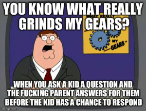 Fucking, Parents, and Answers: YOU KNOW WHAT REALLY  GRINDS MY GEARS  MY  WHEN YOU ASKAKIDA QUESTION AND  THE FUCKING PARENT ANSWERS FORTHEM  BEFORE THE KID HASA CHANCE TO RESPOND  imgflip.com Seriously, screw parents who do this