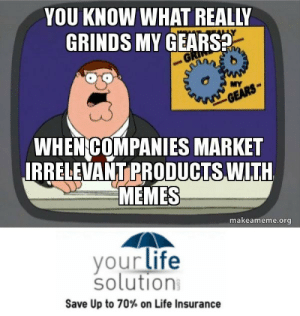 Life, Memes, and Tumblr: YOU KNOW WHAT REALLY  GRINDS MY GEARS  MYA  WHEN GOMPANIES MARKET  IRRELEVANT PRODUCTS WITH  MEMES  makeameme.org  yourlife  solution  Save Up to 70% on Life Insurance life-insurancequote: an-abnormal-heart-rythym:  life-insurancequote: http://YourLifeSolution.com Tumblr admins for companies are amazing. First Denny's, now this.  The shark has been jumped much harder since this content was posted.