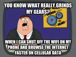 gears: YOU KNOW WHAT REALLY GRINDS  MY GEARS?  NDS  NYS  WHEN I CAN SHUT OFF THE WIFI ON MY  PHONE AND BROWSETHE INTERNET  FASTER ON CELLULAR DATA