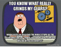 "Advice, Music, and Tumblr: YOU KNOW WHAT REALLY  GRINDS MY GEARS  NYA  WHEN YOU'RE ON HOLD AND THE MUSIC STOPS SO THE  RECORDINGICANISAYTHANKYOUI SOMEONE  WILLWITH YOU SHORTLY.  FOR HOLDING.  BE  makeameme.org <p><a href=""http://advice-animal.tumblr.com/post/166483453620/why-i-hate-being-on-hold"" class=""tumblr_blog"">advice-animal</a>:</p>  <blockquote><p>Why I Hate Being On Hold</p></blockquote>"