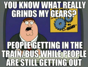 Gears, You, and What: YOU KNOW WHAT REALLY  GRINDS MY GEARS?  PEOPLE GETTING IN THE  TRAINABUSWHİLEPEOPLE  ARE STILL GETTING OUT  it Some people are truly stupid