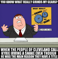 It doesn't make sense. #Cavs Nation: YOU KNOW WHAT REALLY GRINDS MY GEARS?  WHAT REALLY  GRINDS  MYG  @NBAMEMES  WHEN THE PEOPLE OF CLEVELAND CALL  KYRIE IRVING A SNAKE EVEN THOUGH  HE WAS THE MAIN REASON THEY HAVE A TITLE It doesn't make sense. #Cavs Nation