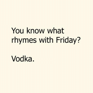 What Rhymes: You know what  rhymes with Friday?  Vodka.