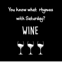 saturday: You know what rhymes  with Saturday?  WINE