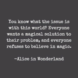 Magic, World, and Alice in Wonderland: You know what the issue is  with this world? Everyone  wants a magical solution to  their problem, and everyone  refuses to believe in magic.  -Alice in Wonderland