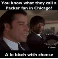 Credit - Mark Reynolds: You know what they call a  Packer fan in Chicago?  A le bitch with cheese Credit - Mark Reynolds