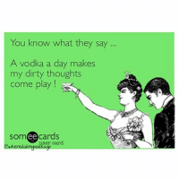 Ah, classic vodka: You know what they say  A vodka a day makes  my dirty thoughts  come play  somee cards Ah, classic vodka