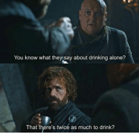 Being Alone, Drinking, and Game of Thrones: You know what they say about drinking alone?  That there's twicé as much to drink?