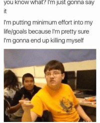 meirl: you know what? T'm just gonna say  it  I'm putting minimum effort into my  life/goals because l'm pretty sure  I'm gonna end up killing myself meirl
