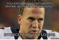 YOU KNOW WHAT TWO WORDS  RHYME WITH PEYTON MANNING?  INTERCEPTION AND LOSING  memes.com