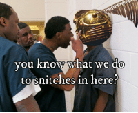 Snitches: you know what we do  to snitches in here? Snitches