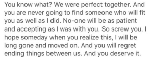 You will regret ending things between us, and you deserve it…  Follow for more relatable love and life quotes     feel free to message me or submit posts!!: You know what? We were perfect together. And  you are never going to find someone who will fit  you as well as I did. No-one will be as patient  and accepting as I was with you. So screw you. I  hope someday when you realize this, I will be  long gone and moved on. And you will regret  ending things between us. And you deserve it. You will regret ending things between us, and you deserve it…  Follow for more relatable love and life quotes     feel free to message me or submit posts!!