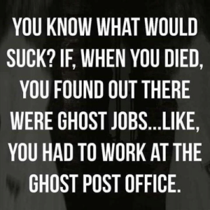 You Died: YOU KNOW WHAT WOULD  SUCK? IF, WHEN YOU DIED,  YOU FOUND OUT THERE  WERE GHOST JOBS...LIKE  YOU HAD TO WORK AT THE  GHOST POST OFFICE.