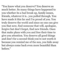 """""""You know what you deserve? You deserve so  much better. So many things have happened to  you whether its a bad break up, family issues,  friends, whatever it is.. you pulled through. You  have made it this far and I'm proud of you. You  truly deserve the world and since no one can give  you that now, find someone that will, apologize,  forgive but don't forget, find new friends. Ones  that make plans with you and free their time to  give you attention. You deserve all good things  and don't for a second think you're not worth it  because you remind me of the sun, you hide away  but always come back even more beautiful than  before."""" I'm working on a new project ;P I'll maybe show it to you all when it's done. ~ Clove 🍪"""