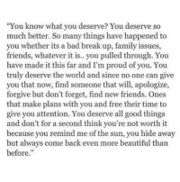 """""""You know what you deserve? You deserve so  much better. So many things have happened to  you whether its a bad break up, family issues,  friends, whatever it is.. you pulled through. You  have made it this far and I'm proud of you. You  truly deserve the world and since no one can give  you that now, find someone that will, apologize,  forgive but don't forget, find new friends. Ones  that make plans with you and free their time to  give you attention. You deserve all good things  and don't for a second think you're not worth it  because you remind me of the sun, you hide away  but always come back even more beautiful than  before. + The sun isn't bright just because I say it is. It just is. It was bright before I even knew the word bright. I didn't decide what it is, I acknowledged what is it. You aren't worth something because I say you are. You just are. You were worth something before I even said anything. I didn't decide that you are, I acknowledged that you are. This is what I mean when I say, """"You are worth it."""" . . . . . supernatural supernaturalfamily supernaturalfandom spn spnfandom spnfamily castiel destiel deanwinchester samwinchester mishacollins jensenackles cockles jaredpadalecki alwayskeepfighting seeyouthen"""