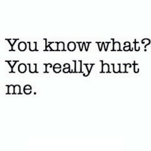 https://iglovequotes.net/: You know what?  You really hurt  me. https://iglovequotes.net/