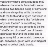 """Be Like, Bruh, and David Bowie: you know what's always bugged me?  when a character is faced with some  magical two headed being or some shit  and one always lies while the other  tells the truth and to figure out which is  which the character's like """"which one  of you is the liar"""" or something like  bruh literally all you gotta do is be like  """"what's two plus two"""" one of them's  gonna say four and the other one is  gonna say 83 or some shit. there you  go. answered. go on with your magical  quest to defeat david bowie"""