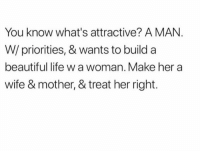 Beautiful, Life, and Relationships: You know what's attractive? A MAN.  W/ priorities, & wants to build a  beautiful life w a woman. Make her a  wife & mother, & treat her right.