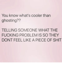 Crazy, Fucking, and Shit: You know what's cooler than  ghosting??  TELLING SOMEONE WHAT THE  FUCKING PROBLEM IS SO THEY  DONT FEEL LIKE A PIECE OF SHIT You think i'm crazy? YOU MADE ME THIS WAY! ( @singlewomanprobs )FOLLOW @singlewomanprobs ⬅️⬅️⬅️