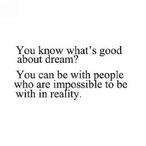 https://iglovequotes.net/: You know what's good  about dream?  You can be with people  who are impossible to be  with in reafity https://iglovequotes.net/