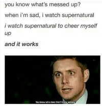 CRAZY PEOPLE-owner supernatural deanwinchester samwinchester brothers castiel destiel jensenackles jaredpadalecki mishacollins cockles brotp j2: you know what's messed up?  when i'm sad, i watch supernatural  i watch supernatural to cheer myself  up  and it works  You know who does that?crary people CRAZY PEOPLE-owner supernatural deanwinchester samwinchester brothers castiel destiel jensenackles jaredpadalecki mishacollins cockles brotp j2
