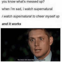 Substituting One Tree Hill for this right now: you know what's messed up?  when im sad, i watch supernatural  i watch supernatural to cheer  myself up  and it works  You know who does that Substituting One Tree Hill for this right now
