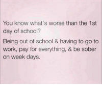 Funny, God, and School: You know what's worse than the 1st  day of school?  Being out of school & having to go to  work, pay for everything, & be sober  on week days. @god has an answer for us all
