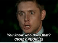 crazy people: You know who does that?  CRAZY PEOPLE!
