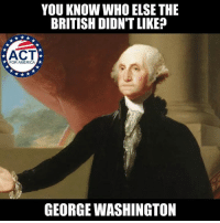 America, Memes, and George Washington: YOU KNOW WHO ELSE THE  BRITISH DIDN'T LIKE?  ACT  FOR AMERICA  GEORGE WASHINGTON