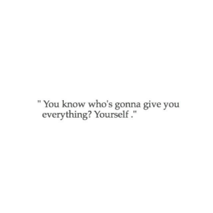 """You, Everything, and Gonna: You know who's gonna give you  everything? Yourself."""""""