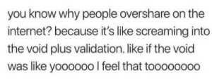 validation: you know why people overshare on the  internet? because it's like screaming into  the void plus validation. like if the void  was like yoooooo I feel that toooo0000