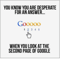Desperate, Google, and Page: YOU KNOW YOU ARE DESPERATE  FOR AN ANSWER  1 2 3 4 5  WHEN YOU LOOK AT THE  SECOND PAGE OF GOOGLE