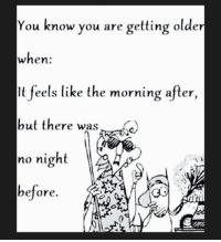 Dank, 🤖, and Night Before: You know you are getting older  when:  It feels like the morning after,  but there was  no night  before