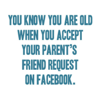 Facebook, Parents, and True: YOU KNOW YOU ARE OLD  WHEN YOU ACCEPT  YOUR PARENT'S  FRIEND REQUEST  ON FACEBOOK <p>True story. <br/>Thanks mexi20!</p>