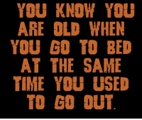 Memes, Time, and Old: YOU KNOW YOU  ARE OLD WHEN  YOU GO TO BED  AT THE SAME  TIME YOU USED  TO GO OUT