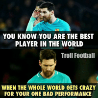 True...: YOU KNOW YOU ARE THE BEST  PLAYER IN THE WORLD  Troll Football  WHEN THE WHOLE WORLD GETS CRAZY  FOR YOUR ONE BAD PERFORMANCE True...