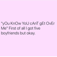 """Okay, Girl Memes, and Got: """"yOu KnOw YoU cAnT gEt OvEr  Me"""" First of all I got five  boyfriends but okay Get over yourself 🙄🙄🙄"""