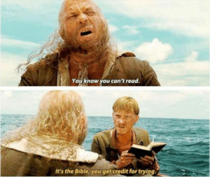 Pirates of the Caribbean: You know you can't read.  It's the Bible, youget credit for trying Pirates of the Caribbean
