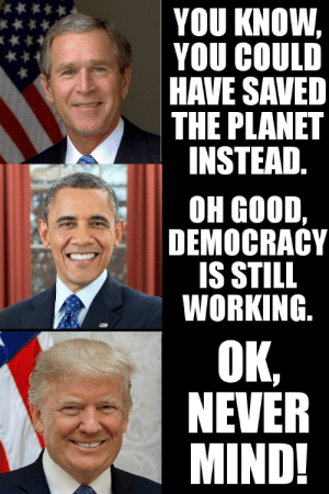 I know I'm late, but...: YOU KNOW,  YOU COULD  HAVE SAVED  THE PLANET  INSTEAD.  он GOOD,  DEMOCRACY  IS STILL  WORKING.  OK,  NEVER  MIND! I know I'm late, but...