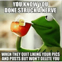 Kermit the Frog: YOU KNOW YOU  DONE A NERVE  WHEN THEY QUITLIKING YOUR PICS  AND POSTS BUT WONTDELETE YOU