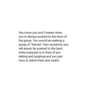 """http://iglovequotes.net/: You know you don't matter when  you're always pushed to the back of  the group. You would be walking a  group of """"friends"""" then somehow you  will slowly be pushed to the back  while everyone is in front of you  talking and laughing and you just  have to stand there and watch. http://iglovequotes.net/"""