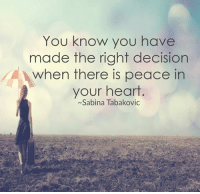 Sabina: You know you have  made the right decision  when there is peace in  your heart  ~Sabina Tabakovic