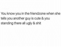 Tag someone who is friendzoned 😂👇 WSHH: You know you in the friendzone when she  tells you another guy is cute & you  standing there all ugly & shit Tag someone who is friendzoned 😂👇 WSHH