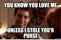 you and me: YOU KNOW YOU LOVE ME  UNLESSISTOLE YOUR  PURSE  memes.com
