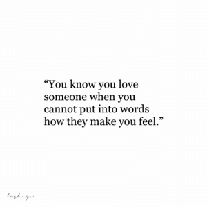 "Put Into: ""You know you love  someone when you  cannot put into words  how they make you feel.""  lughage"