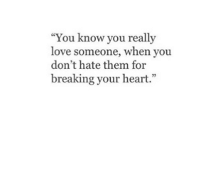 """Dont Hate: """"You know you really  love someone, When you  don't hate them for  breaking your heart.""""  02"""