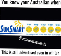 Memes, Winter, and Cancer: You know your Australian when  Slip Slop Slap Seek Slide  SUN SMART  Protect yourself in five ways from skin cancer  @aussiestrayamate  rayamata  This is still advertised even in winter It's so cold in Canberra like every day but the sun's still killer