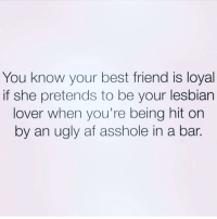 Memes, Ugly AF, and 🤖: You know your best friend is loyal  if she pretends to be your lesbian  lover when you're being hit on  by an ugly af asshole in a bar. Us ladies need to stick together in a world full of men who don't understand the word NO 👯👭👩‍❤️‍💋‍👩 @resting.bitchface